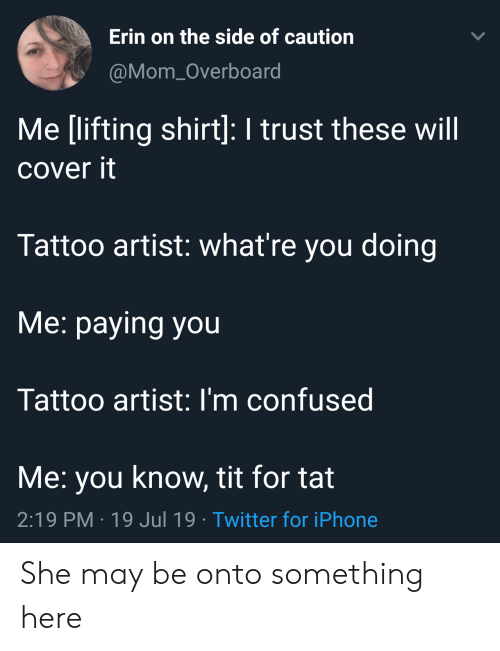 Im Confused: Erin on the side of caution  LL  @Mom_Overboard  Me [lifting shirt]: I trust these will  cover it  Tattoo artist: what're you doing  Me: paying you  Tattoo artist: I'm confused  Me: you know, tit for tat  2:19 PM 19 Jul 19 Twitter for iPhone She may be onto something here