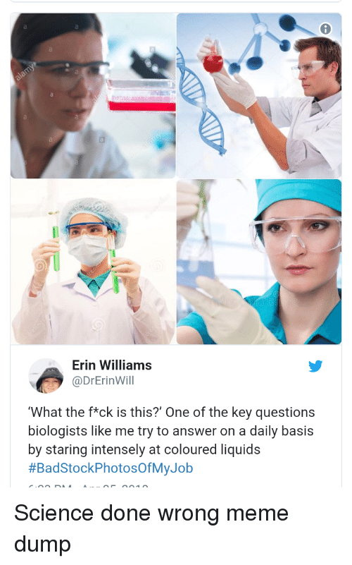 the key: Erin Williams  @DrErinWill  What the f*ck is this?' One of the key questions  biologists like me try to answer on a daily basis  by staring intensely at coloured liquids  Science done wrong meme dump