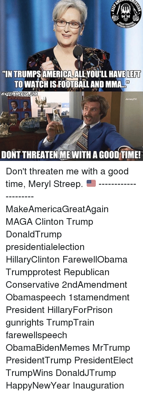 """Memes, Meryl Streep, and Mma: ERIORAB  """"IN TRUMPS AMERICA, ALLYOULL HAVE LEFT  TO WATCHISFOOTBALL AND MMA.  Jerse  TV  DONT THREATENIME WITH A GOOD TIME! Don't threaten me with a good time, Meryl Streep. 🇺🇸 --------------------- MakeAmericaGreatAgain MAGA Clinton Trump DonaldTrump presidentialelection HillaryClinton FarewellObama Trumpprotest Republican Conservative 2ndAmendment Obamaspeech 1stamendment President HillaryForPrison gunrights TrumpTrain farewellspeech ObamaBidenMemes MrTrump PresidentTrump PresidentElect TrumpWins DonaldJTrump HappyNewYear Inauguration"""