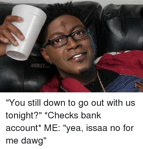 """Blackpeopletwitter, Yea, and  Dawg: @ERIr_ """"You still down to go out with us tonight?"""" *Checks bank account* ME: """"yea, issaa no for me dawg"""""""