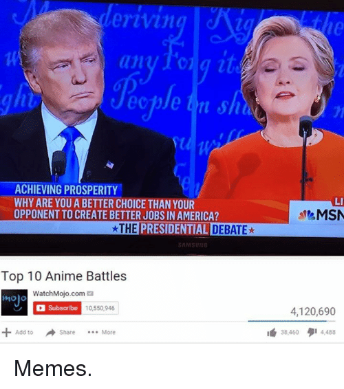 Top 10 Anime Battles: erivin  an  ACHIEVING PROSPERITY  WHY ARE YOU A BETTER CHOICE THAN YOUR  OPPONENTTO CREATE BETTER JOBS IN AMERICA?  *THE  PRESIDENTIAL D  SAMSUNG  Top 10 Anime Battles  WatchMojo.com  ea  mojo  subscribe  10,550,946  Add to  Share  More  LI  MSN  4,120,690  38 460 I 4,488 Memes.