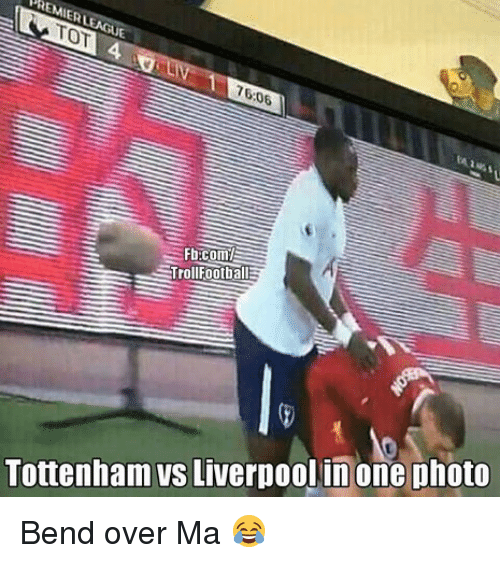 Memes, Bend Over, and 🤖: ERL  TOT4 LTL  76:06  Trollfootball  Tottenham vs Liverpoolinone photo Bend over Ma 😂