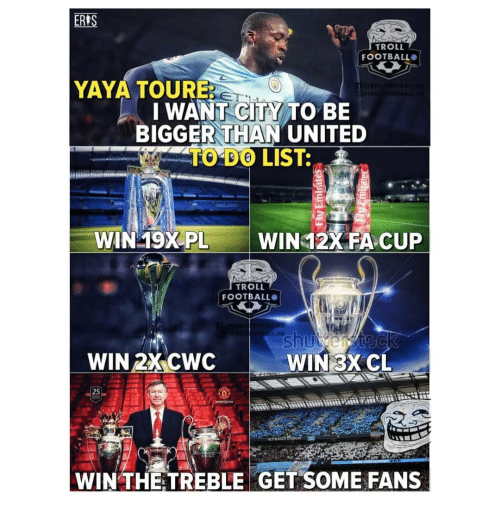 Memes, Troll, and United: ERLS  TROLL  FOOTBALLO  YAYA TOURE  I WANT-CITS TO BE  BIGGER THAN UNITED  TO DO LIST:  WIN 19XPL  WIN 12% FA CUP  TROLL  FOOTBALLO  WIN 2X CWC  WIN 3XCL  25  0  WIN THETREBLE GET SOME FANS