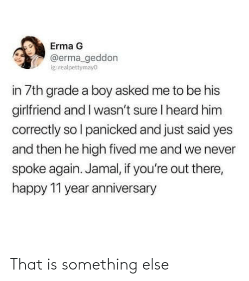 jamal: Erma G  @erma_geddon  ig realpettymayo  in 7th grade a boy asked me to be his  girlfriend and I wasn't sure I heard him  correctly so l panicked and just said yes  and then he high fived me and we never  spoke again. Jamal, if you're out there,  happy 11 year anniversary That is something else