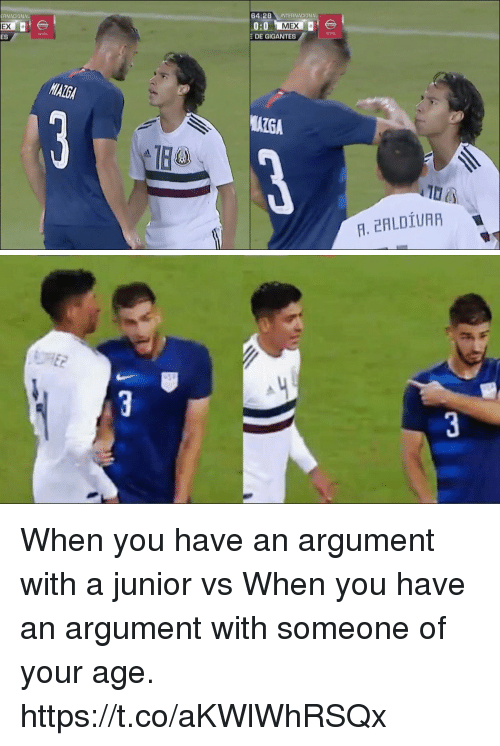 Memes, 🤖, and You: ERNACIONAL  EX  ES  64:28INTERNACIONAL  0:0MEX  DE GIGANTES  AIGA  F. 2HLDİUAA When you have an argument with a junior vs When you have an argument with someone of your age. https://t.co/aKWlWhRSQx