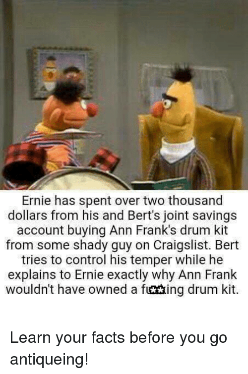 ann frank: Ernie has spent over two thousand  dollars from his and Bert's joint savings  account buying Ann Frank's drum kit  from some shady guy on Craigslist. Bert  tries to control his temper while he  explains to Ernie exactly why Ann Frank  wouldn't have owned a fuctxing drum kit.