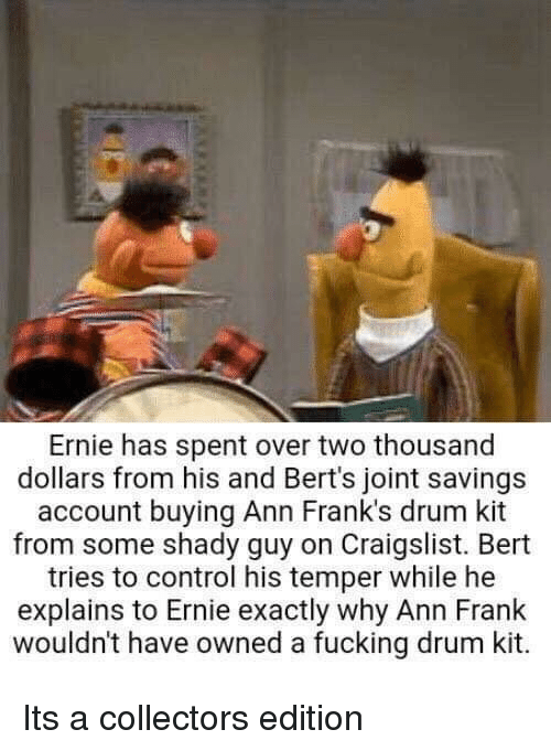 ann frank: Ernie has spent over two thousand  dollars from his and Bert's joint savings  account buying Ann Frank's drum kit  from some shady guy on Craigslist. Bert  tries to control his temper while he  explains to Ernie exactly why Ann Frank  wouldn't have owned a fucking drum kit.