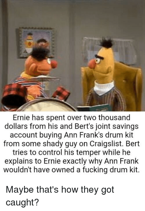 ann frank: Ernie has spent over two thousand  dollars from his and Bert's joint savings  account buying Ann Frank's drum kit  from some shady guy on Craigslist. Bert  tries to control his temper while he  explains to Ernie exactly why Ann Frank  wouldn't have owned a fucking drum kit. Maybe that's how they got caught?