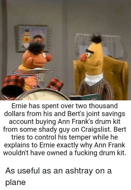 ann frank: Ernie has spent over two thousand  dollars from his and Bert's joint savings  account buying Ann Frank's drum kit  from some shady guy on Craigslist. Bert  tries to control his temper while he  explains to Ernie exactly why Ann Frank  wouldn't have owned a fucking drum kit. As useful as an ashtray on a plane