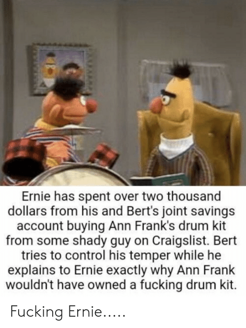 ann frank: Ernie has spent over two thousand  dollars from his and Bert's joint savings  account buying Ann Frank's drum kit  from some shady guy on Craigslist. Bert  tries to control his temper while he  explains to Ernie exactly why Ann Frank  wouldn't have owned a fucking drum kit. Fucking Ernie.....