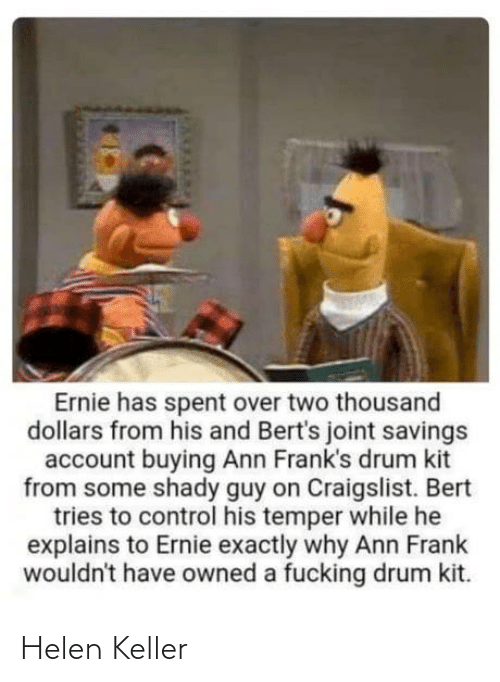 ann: Ernie has spent over two thousand  dollars from his and Bert's joint savings  account buying Ann Frank's drum kit  from some shady guy on Craigslist. Bert  tries to control his temper while he  explains to Ernie exactly why Ann Frank  wouldn't have owned a fucking drum kit. Helen Keller