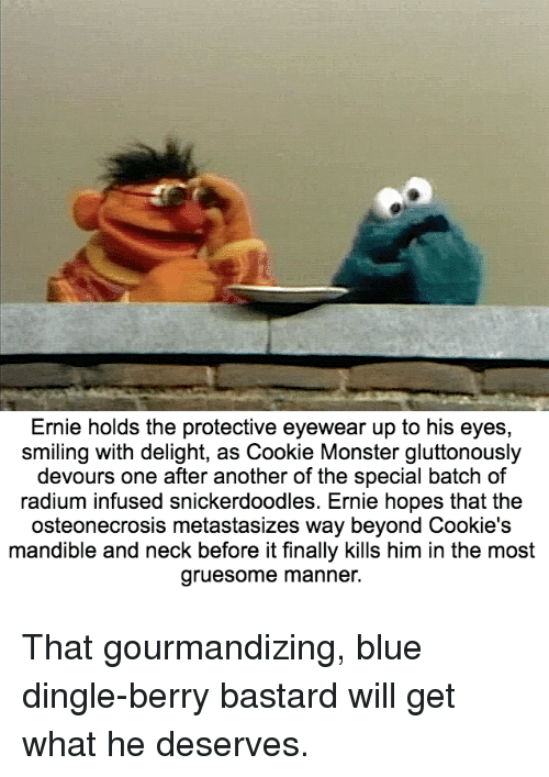 Dingle Berries: Ernie holds the protective eyewear up to his eyes  smiling with delight, as Cookie Monster gluttonously  devours one after another of the special batch of  radium infused snickerdoodles. Ernie hopes that the  osteonecrosis metastasizes way beyond Cookie's  mandible and neck before it finally kills him in the most  gruesome manner. That gourmandizing, blue dingle-berry bastard will get what he deserves.