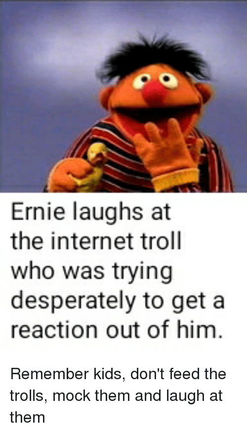dont feed the trolls: Ernie laughs at  the internet troll  who was trying  desperately to get a  reaction out of him.