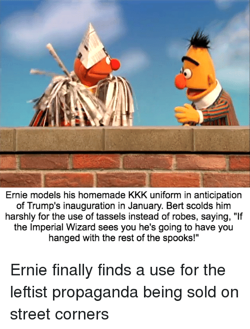 """Kkk, Streets, and Models: Ernie models his homemade KKK uniform in anticipation  of Trump's inauguration in January. Bert scolds him  harshly for the use of tassels instead of robes, saying, """"If  the Imperial Wizard sees you he's going to have you  hanged with the rest of the spooks!"""" Ernie finally finds a use for the leftist propaganda being sold on street corners"""