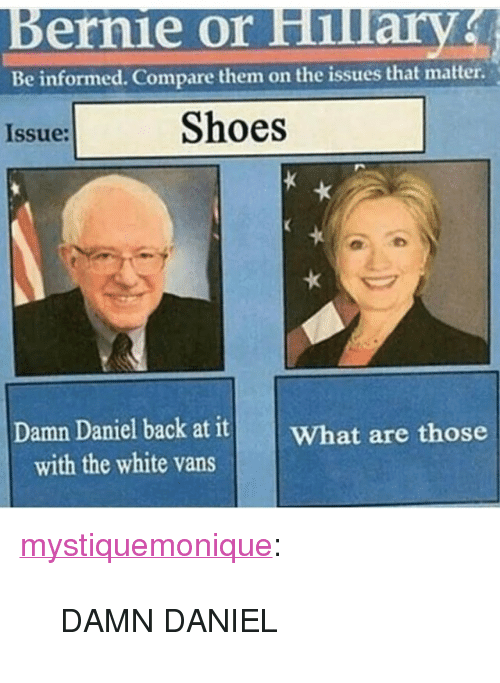"""white vans: ernie or Hillary  Be informed. Compare them on the issues that matter.  Issue:  Shoes  Damn Daniel backat itWhat are those  with the white vans <p><a class=""""tumblr_blog"""" href=""""http://mystiquemonique.tumblr.com/post/139741441915"""" target=""""_blank"""">mystiquemonique</a>:</p> <blockquote> <p>DAMN DANIEL</p> </blockquote>"""