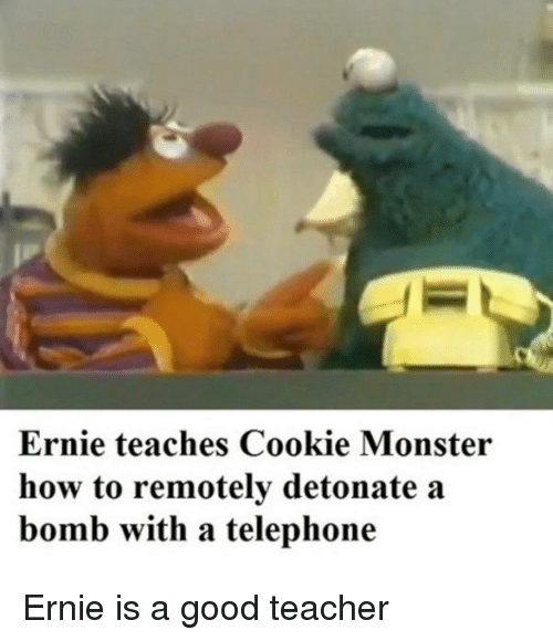 cookie monster: Ernie teaches Cookie Monster  how to remotely detonate a  bomb with a telephone Ernie is a good teacher