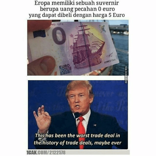 Memes, The Worst, and Euro: Eropa memiliki sebuah suvern  berupa uang pecahan 0 euro  yang dapat dibeli dengan harga 5 Euro  ir  o. GITY  0  EURO  oUV  Thisthas been the worst trade deal in  thelhistory of trade deals, maybe ever  1CAK.COM/2122578