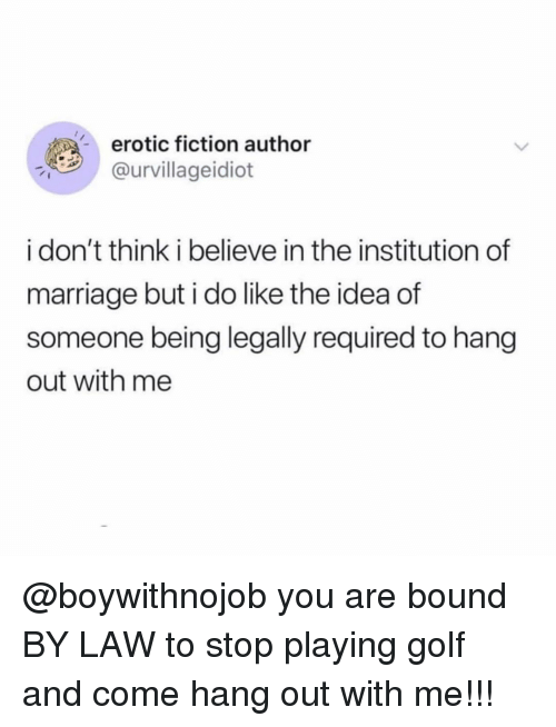 Marriage, Golf, and Girl Memes: erotic fiction author  @urvillageidiot  i don't think i believe in the institution of  marriage but i do like the idea of  someone being legally required to hang  out with me @boywithnojob you are bound BY LAW to stop playing golf and come hang out with me!!!
