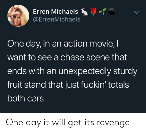 Michaels: Erren Michaels  @ErrenMichaels  One day, in an action movie, I  want to see a chase scene that  ends with an unexpectedly sturdy  fruit stand that just fuckin' totals  both cars. One day it will get its revenge