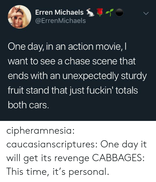 Michaels: Erren Michaels  @ErrenMichaels  One day, in an action movie, I  want to see a chase scene that  ends with an unexpectedly sturdy  fruit stand that just fuckin' totals  both cars. cipheramnesia:  caucasianscriptures: One day it will get its revenge CABBAGES: This time, it's personal.