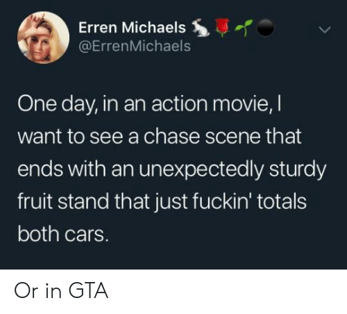 Michaels: Erren Michaels  @ErrenMichaels  One day, in an action movie, l  want to see a chase scene that  ends with an unexpectedly sturdy  fruit stand that just fuckin' totals  both cars. Or in GTA