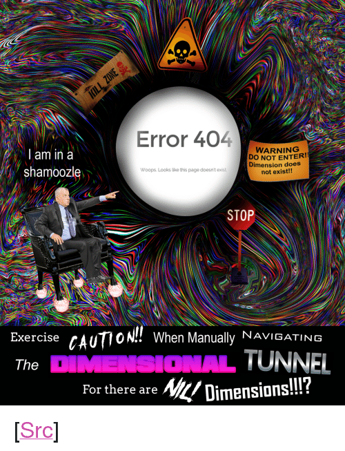 """woops: Error 404  l am in a  shamoozle  WARNING  DO NOT ENTER!!  Dimension does  not exist!!  Woops. Looks like this page doesn't exist  STOP  Exercise cAU  The  10N!! When Manually NAVIGATING  ONAL TUNNEL  For there are Ni/Dimensions!!?  IlI? <p>[<a href=""""https://www.reddit.com/r/surrealmemes/comments/7siy7j/no_mortal_can_hope_to_exist_in_a_nil_dimension/"""">Src</a>]</p>"""