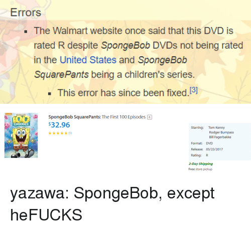 tom kenny: Errors  . The Walmart website once said that this DVD is  rated R despite SpongeBob DVDs not being rated  in the United States and Sponge Bob  SquarePants being a children's series.  This error has since been fixed.13]   SpongeBob SquarePants: The First 100 Episodes R  $32.96  EPISODES  Starring: Tom Kenny  Rodger Bumpass  Bill Fagerbakke  Format: DVD  Release: 05/23/2017  Rating: R  2-Day Shipping  Free store pickup yazawa:  SpongeBob, except heFUCKS