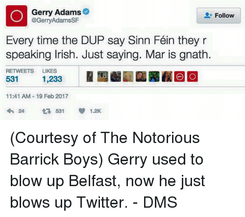 gerry adams: erry Adams  Follow  @Gerry Adams SF  Every time the DUP say Sinn Féin they r  speaking Irish. Just saying. Mar is gnath.  RETWEETS  LIKES  531  1,233  11:41 AM 19 Feb 2017  24 531 1.2K (Courtesy of The Notorious Barrick Boys)  Gerry used to blow up Belfast, now he just blows up Twitter. - DMS