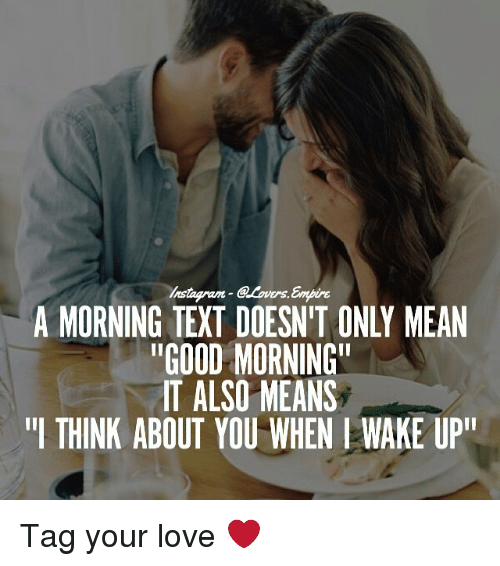 "Love, Memes, and Good Morning: Ers.  A MORNING TEXT DOESNIT ONLY MEAN  ""GOOD MORNING""  IT ALSO MEANS  ""I THINK ABOUT YOU WHEN WAKE UP"" Tag your love ❤️"