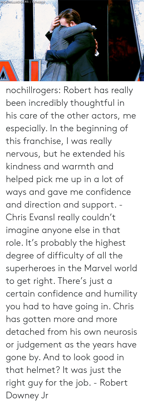 Robert Downey Jr: ERS nochillrogers:  Robert has really been incredibly thoughtful in his care of the other actors, me especially. In the beginning of this franchise, I was really nervous, but he extended his kindness and warmth and helped pick me up in a lot of ways and gave me confidence and direction and support. - Chris EvansI really couldn't imagine anyone else in that role. It's probably the highest degree of difficulty of all the superheroes in the Marvel world to get right. There's just a certain confidence and humility you had to have going in. Chris has gotten more and more detached from his own neurosis or judgement as the years have gone by. And to look good in that helmet? It was just the right guy for the job. - Robert Downey Jr