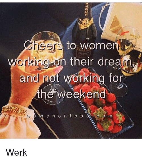 working for the weekend: ers to  wome  CLon their drea  and  not working for  the weekend  e n o n t o p  Ohim Werk