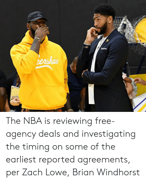 agency: ershay The NBA is reviewing free-agency deals and investigating the timing on some of the earliest reported agreements, per Zach Lowe, Brian Windhorst