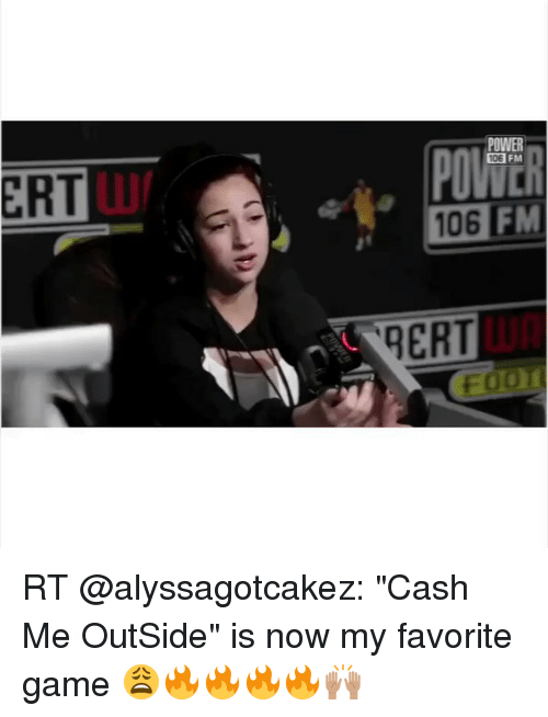 """Memes, Game, and Power: ERT  POWER  106 FM  QERT RT @alyssagotcakez: """"Cash Me OutSide"""" is now my favorite game 😩🔥🔥🔥🔥🙌🏽"""