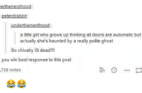 Memes, Best, and Ghost: erthenerdhood  peterdrabbit  underthenerdhood  a little girl who grows up thinking all doors are automatic but  actually she's haunted by a really polite ghost  So chivalry IS dead?!  you win best response to this post  728 notes 😂😂