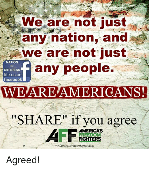"""freedom fighter: ERwe are not just  any nation, and  we are not just  NATION  any people.  IN  DISTRESS  like us on  facebook  WE ARE AMERICANS!  """"SHARE"""" if you agree  AMERICAS  FREEDOM  FIGHTERS  www.americasfreedomfighters.com Agreed!"""