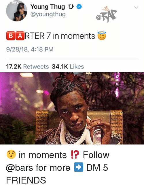 Youngthug: ery  Young Thug C  @youngthug  B ARTER7 in moments  9/28/18, 4:18 PM  17.2K Retweets 34.1K Likes 😯 in moments ⁉️ Follow @bars for more ➡️ DM 5 FRIENDS