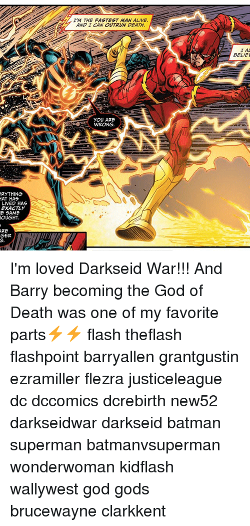 Fastest Man Alive: ERYTHING  HAT HAS  LIVED HAS  EXACTLY  E SAME  OUGHT.  ARE  GER  IM THE FASTEST MAN ALIVE  AND I CAN OUTRUN DEATH  YOU ARE  WRONG.  BELIEI I'm loved Darkseid War!!! And Barry becoming the God of Death was one of my favorite parts⚡⚡ flash theflash flashpoint barryallen grantgustin ezramiller flezra justiceleague dc dccomics dcrebirth new52 darkseidwar darkseid batman superman batmanvsuperman wonderwoman kidflash wallywest god gods brucewayne clarkkent