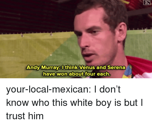 serena: ES  Andy Murray8 Ithink Venus and Serena  have won about four each your-local-mexican: I don't know who this white boy is but I trust him