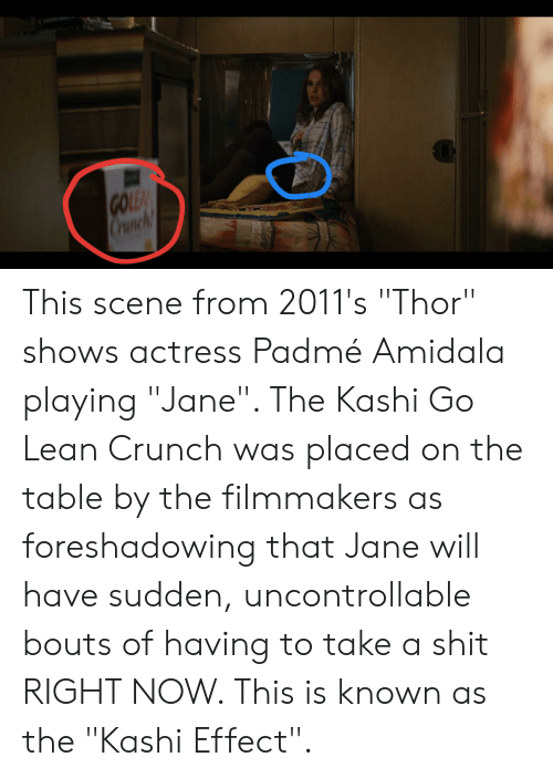 """Padme Amidala: ES  GOLEA  Crunch This scene from 2011's """"Thor"""" shows actress Padmé Amidala playing """"Jane"""". The Kashi Go Lean Crunch was placed on the table by the filmmakers as foreshadowing that Jane will have sudden, uncontrollable bouts of having to take a shit RIGHT NOW. This is known as the """"Kashi Effect""""."""