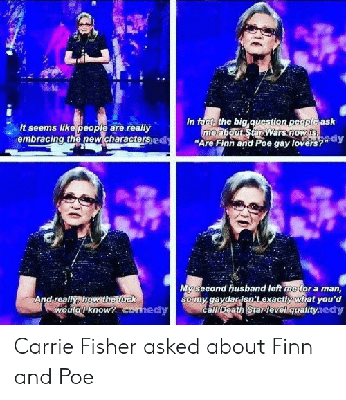 "fisher: es  In fact, the big question peopte ask  me abouSarwarsnowis  ""Are Finn and Poe gay lovers?""dy  It seems like people are really  embracing the new characterspd  My second husband left me for a man,  somy.gaydarisn't exactly what you'd  call Death Starlevelqualityaedy  And really, how the fuck  wouldknow Carrie Fisher asked about Finn and Poe"