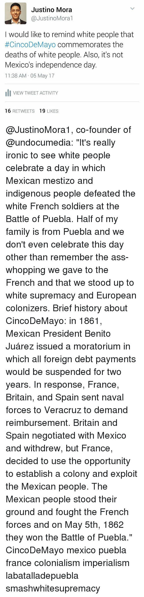 "Ass, Family, and Independence Day: es Justino Mora  @Justino Moral  I would like to remind white people that  #CincoDeMayo commemorates the  deaths of white people. Also, it's not  Mexico's independence day.  11:38 AM 05 May 17  Ili VIEW TWEET ACTIVITY  16  RETWEETS  19  LIKES @JustinoMora1, co-founder of @undocumedia: ""It's really ironic to see white people celebrate a day in which Mexican mestizo and indigenous people defeated the white French soldiers at the Battle of Puebla. Half of my family is from Puebla and we don't even celebrate this day other than remember the ass-whopping we gave to the French and that we stood up to white supremacy and European colonizers. Brief history about CincoDeMayo: in 1861, Mexican President Benito Juárez issued a moratorium in which all foreign debt payments would be suspended for two years. In response, France, Britain, and Spain sent naval forces to Veracruz to demand reimbursement. Britain and Spain negotiated with Mexico and withdrew, but France, decided to use the opportunity to establish a colony and exploit the Mexican people. The Mexican people stood their ground and fought the French forces and on May 5th, 1862 they won the Battle of Puebla."" CincoDeMayo mexico puebla france colonialism imperialism labatalladepuebla smashwhitesupremacy"