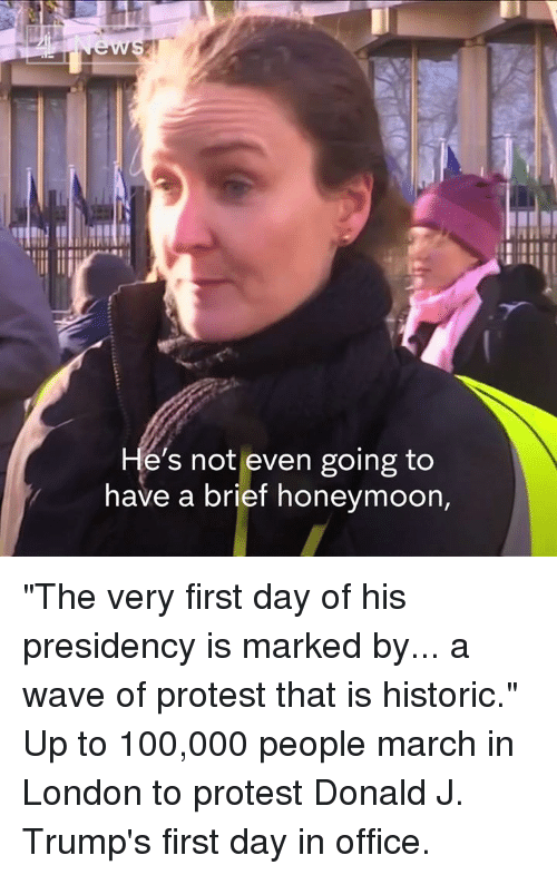 """Honeymoon, Memes, and Waves: e's not even going to  have a brief honeymoon, """"The very first day of his presidency is marked by... a wave of protest that is historic.""""  Up to 100,000 people march in London to protest Donald J. Trump's first day in office."""