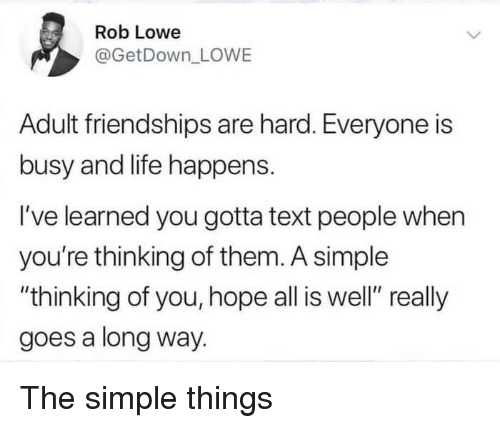 """thinking of you: es  Rob Lowe  @GetDown LOWE  Adult friendships are hard. Everyone is  busy and life happens.  I've learned you gotta text people when  you're thinking of them. A simple  """"thinking of you, hope all is well"""" really  goes a long way. The simple things"""