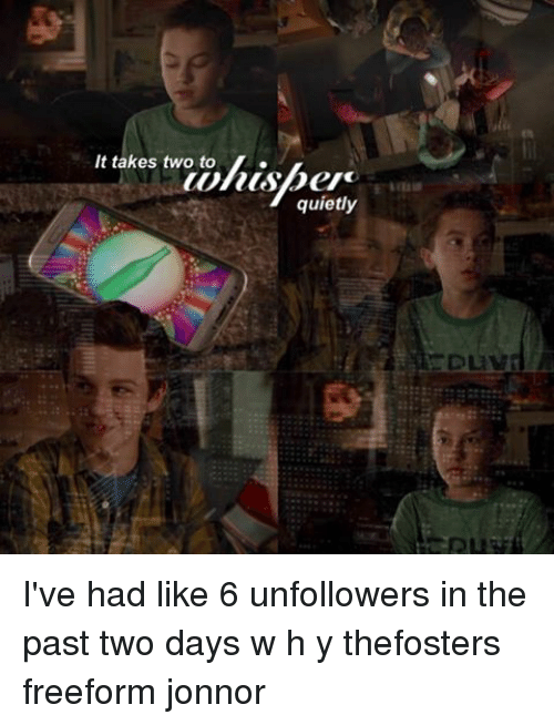 Jonnor: es twotolisber  It takes two to  wiusper  quietly  DLIV  Buy I've had like 6 unfollowers in the past two days w h y thefosters freeform jonnor