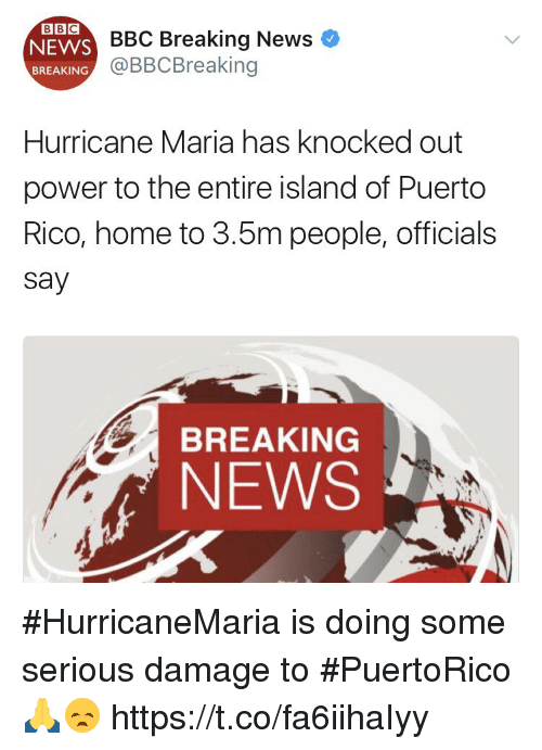 News, Breaking News, and Home: ESC Breaking News  @BBCBreaking  BREAKING  Hurricane Maria has knocked out  power to the entire island of Puerto  Rico, home to 3.5m people, officials  say  BREAKING  NEWS #HurricaneMaria is doing some serious damage to #PuertoRico 🙏😞 https://t.co/fa6iihaIyy