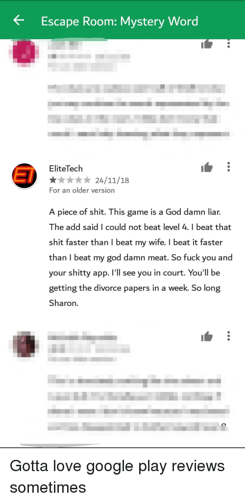 i beat my wife: Escape Room: Mystery Word  EliteTech  For an older version  A piece of shit. This game is a God damn liar.  The add said I could not beat level 4. I beat that  shit faster than I beat my wife. I beat it faster  than I beat my god damn meat. So fuck you and  your shitty app. I'll see you in court. You'll be  getting the divorce papers in a week. So long  Sharon