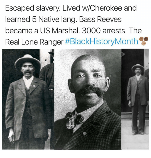 nativity: Escaped slavery. Lived w/Cherokee and  learned 5 Native lang. Bass Reeves  became a US Marshal. 3000 arrests. The  Real Lone Ranger