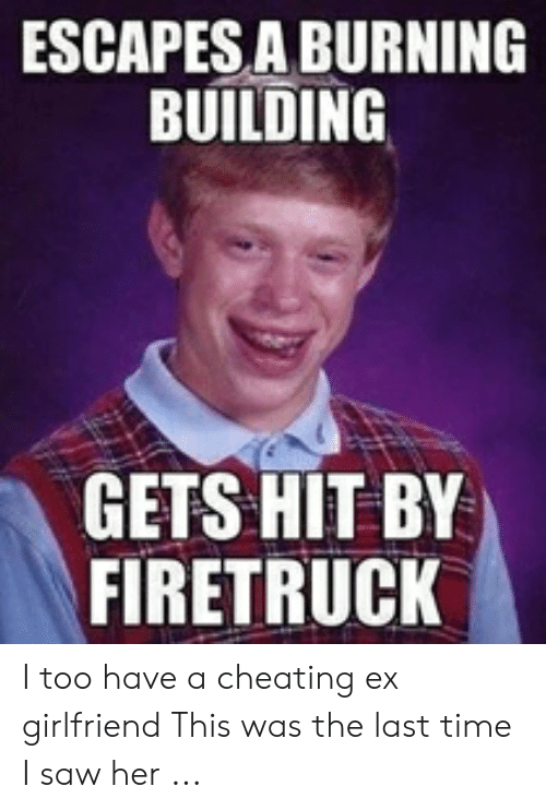 Cheating Girlfriend Meme: ESCAPES A BURNING  BUILDING  GETS HIT BY  FIRETRUCK I too have a cheating ex girlfriend This was the last time I saw her ...