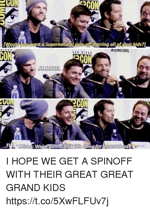 Memes, Kids, and San Diego: ESCON  [Would you want a Supernatural spin-offstarring allof your kids?1  INltKNATIONAL  SAN DIEGO  INSTA GRAM  SPINXINTERVIEWS  Misha: We re gonna milk this thing forgenerations! I HOPE WE GET A SPINOFF WITH THEIR GREAT GREAT GRAND KIDS https://t.co/5XwFLFUv7j