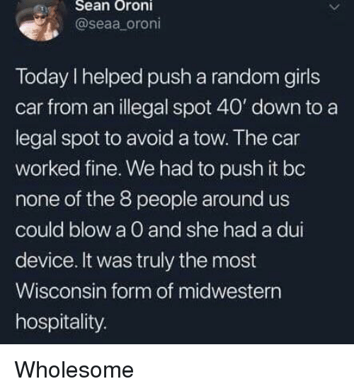 hospitality: eSean Oroni  @seaa oroni  Today I helped push a random girls  car from an illegal spot 40' down to a  legal spot to avoid a tow. The car  worked fine. We had to push it bo  none of the 8 people around us  could blow a O and she had a dui  device. It was truly the most  Wisconsin form of midwestern  hospitality. Wholesome